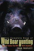 Complete Book of Wild Boar Hunting Tips and Tactics That Will Work Anywhere
