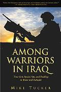 Among Warriors In Iraq True Grit, Special Ops, and Raiding in Mosul and Fallujah