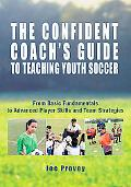 Confident Coach's Guide to Teaching Youth Soccer From Basic Fundamentals to Advanced Player ...