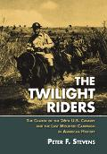 Twilight Riders The Charge of the 26th U.s. Cavalry And the Last Mounted Campaign in America...