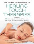 Pocket Encyclopedia of Healing Touch Therapies : 136 Techniques That Alleviate Pain, Calm th...