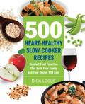 500 Heart-Healthy Slow Cooker Recipes: Comfort Food Favorites That Both Your Family and Doct...