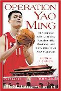 Operation Yao Ming The Chinese Sports Empire, American big Business, and the Making of an NB...