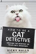 How to Be a Cat Detective Solving the Mystery of Your Cat's Behavior