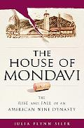 House of Mondavi The Rise and Fall of an American Wine Dynasty