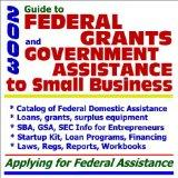 2003 Guide to Federal Grants and Government Assistance to Small Business: Catalog of Federal...