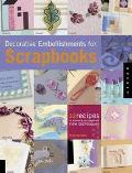 Decorative Embellishments for Scrapbooks 32 Recipes for Enhancing Your Pages With New Techni...