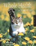 Whole Health for Happy Cats A Guide to Keeping Your Cat Naturally Healthy, Happy, And Well-fed