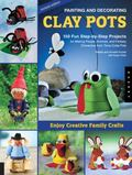 Painting and Decorating Clay Pots: 150 Step-by-Step Projects for Making People, Animals and ...