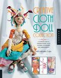 Creative Cloth Doll Collection : A Complete Guide to Creating Figures, Faces, Clothing, Acce...