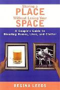 Sharing a Place Without Losing Your Space A Couple's Guide to Blending Homes, Lives, and Clu...