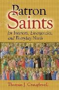 Patron Saints : Saints for Every Member of Your Family, Every Profession, Every Ailment, Eve...