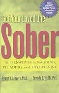 Get Your Loved One Sober Alternatives to Nagging, Pleading, and Threatening