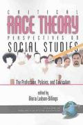 Critical Race Theory Perspectives on the Social Studies The Profession, Policies, and Curric...