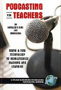 Podcasting for Teachers Using a New Technology to Revolutionize Teaching and Learning