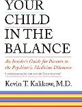 Your Child in the Balance An Insider's Guide to the Psychiatric Medicine Dilemma