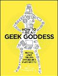 How to Be a Geek Goddess: Practical Advice for Using Computers with Smarts and Style