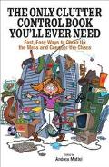Only Clutter Control Book You'll Ever Need Fast, Easy Ways to Clean Up the Mess and Conquer ...