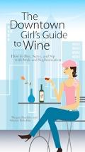 Downtown Girl's Guide to Wine How to Buy, Serve, And Sip With Style And Sophistication