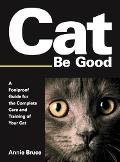 Cat Be Good: A Foolproof Guide for the Complete Care and Training of Your Cat - Annie Bruce ...