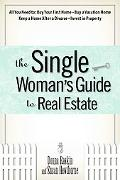 Single Woman's Guide to Real Estate All You Need to Buy Your First Home, Buy a Vacation Home...