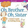 Oh, Brother... Oh, Sister: A Sister's Guide to Getting Along