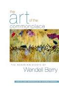 Art of the Commonplace The Agrarian Essays of Wendell Berry