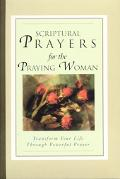 Scriptural Prayers for the Praying Woman Transform Your Life Trhough Powerful Prayer
