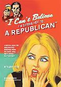 I Can't Believe I'm Sitting Next to a Republican: A Survival Guide for Conservatives Maroone...