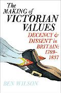 Making of Victorian Values Decency and Dissent in Britain, 1789-1837