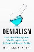 Denialism: How Irrational Thinking Hinders Scientific Progress, Harms the Planet, and Threat...