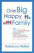 One Big Happy Family: 18 Writers Talk About Open Adoption, Mixed Marriage, Polyamory, Househ...
