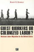Guest Workers or Colonized Labor Mexican Labor Migration to the United States