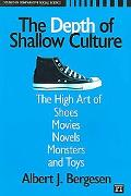 Depth of Shallow Culture The High Art of Shoes, Movies, Novels, Monsters, and Toys