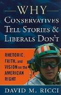 Why Conservatives Tell Stories and Liberals Don't : Rhetoric, Faith, and Vision on the Ameri...