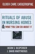 Elder Care Catastrophe : Rituals of Abuse in Nursing Homes-And What You Can Do about It