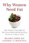 Why Women Need Fat : How Healthy Food Makes Us Gain Excess Weight and the Surprising Solutio...