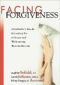 Facing Forgiveness A Catholic's Guide to Letting Go of Anger and Welcoming Reconcilation