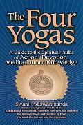 Four Yogas A Guide to the Spiritual Paths of Action, Devotion, Meditation and Knowledge