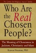 Who Are the Real Chosen People? : The Meaning of Chosenness in Judaism, Chrsitianity and Islam