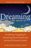 Dreaming-The Sacred Art : Incubating, Navigating and Interpreting Sacred Dreams For