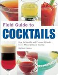 Field Guide to Cocktails How to Identify And Prepare Virtually Every Mixed Drink at the Bar