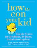 How to Con Your Kid Simple Scams for Mealtimes, Bedtime, Bathtime--anytime!