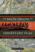 Baltic Origins Of Homer's Epic Tales The Iliad, The Odyssey, And The Migration Of Myth