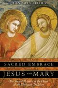 Sacred Embrace of Jesus And Mary The Sexual Mystery at the Heart of the Christian Tradition
