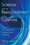 Science And the Reenchantment of the Cosmos The Rise of the Integral Vision of Reality