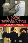 New Reformation Creation Spirituality And the Transformation of Christianity