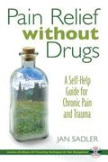 Pain Relief Without Drugs A Self-help Guide for Chronic Pain and Trauma