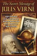 Secret Message of Jules Verne Decoding His Masonic, Rosicrucian, and Occult Writings