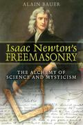 Isaac Newton's Freemasonry The Alchemy of Science and Mysticism